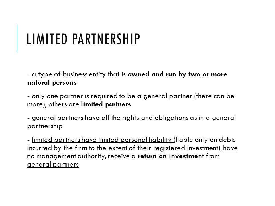 Limited partnership - a type of business entity that is owned and run by two or more natural persons.