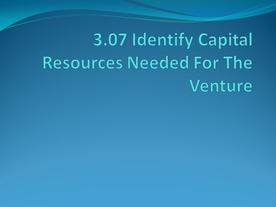 3.07 Identify Capital Resources Needed For The Venture