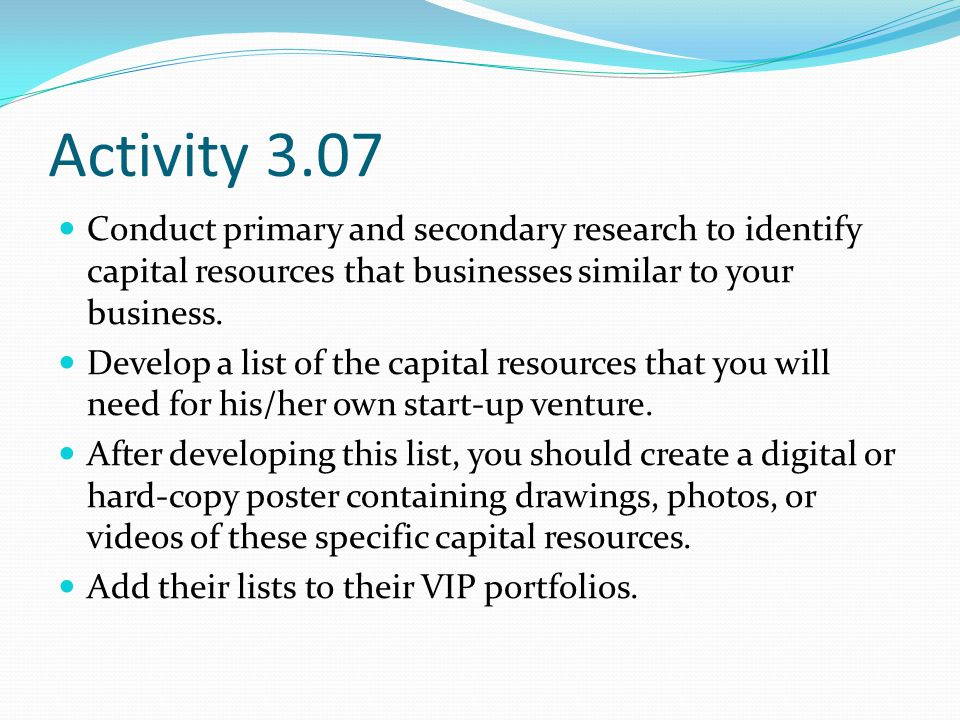 Activity 3.07 Conduct primary and secondary research to identify capital resources that businesses similar to your business.