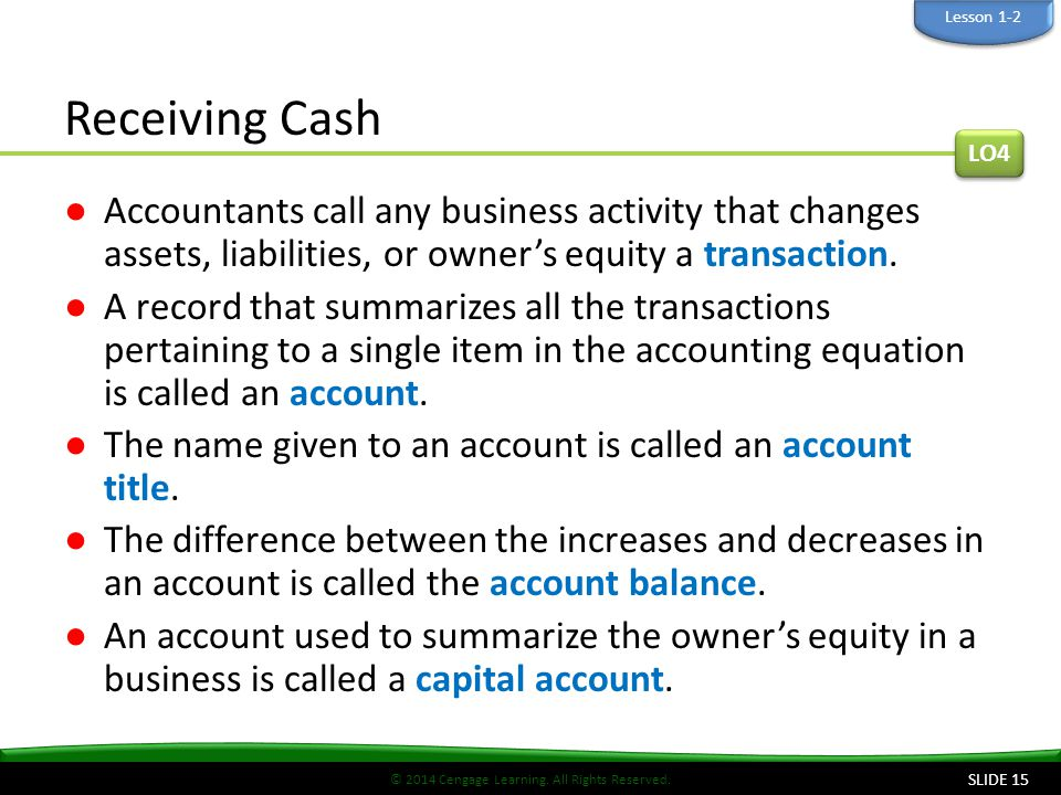 Lesson 1-2 Receiving Cash. LO4. Accountants call any business activity that changes assets, liabilities, or owner's equity a transaction.