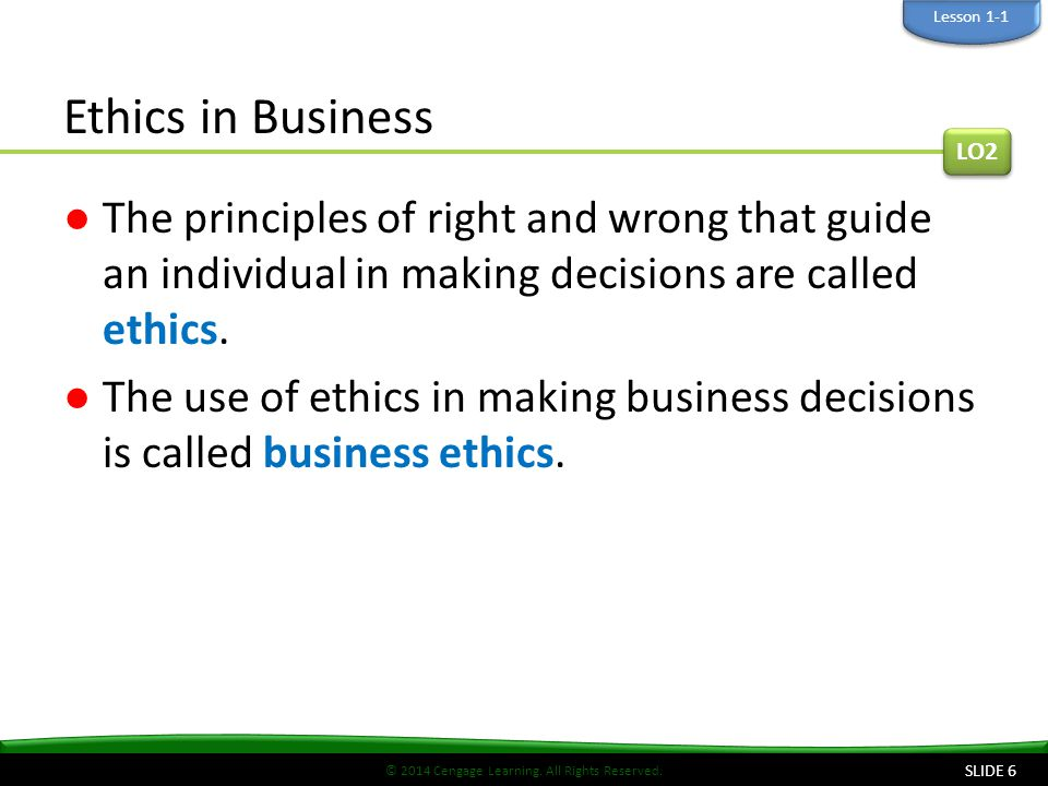 Lesson 1-1 Ethics in Business. LO2. The principles of right and wrong that guide an individual in making decisions are called ethics.
