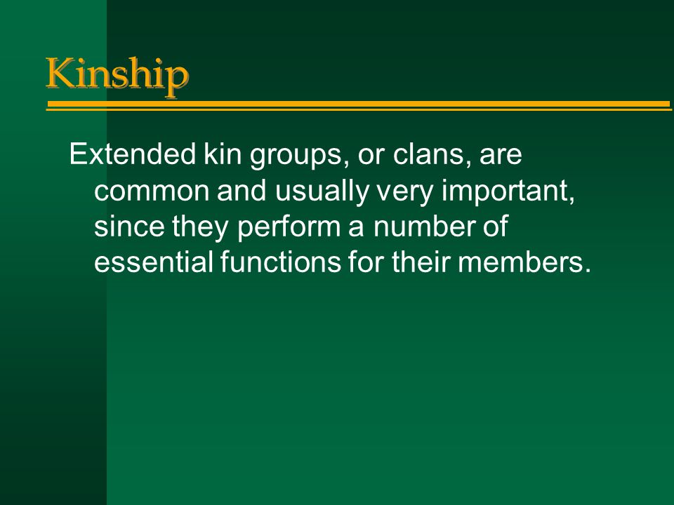 Kinship Extended kin groups, or clans, are common and usually very important, since they perform a number of essential functions for their members.