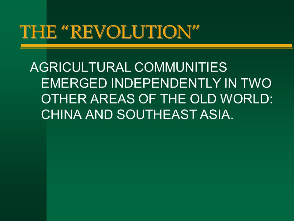 THE REVOLUTION AGRICULTURAL COMMUNITIES EMERGED INDEPENDENTLY IN TWO OTHER AREAS OF THE OLD WORLD: CHINA AND SOUTHEAST ASIA.