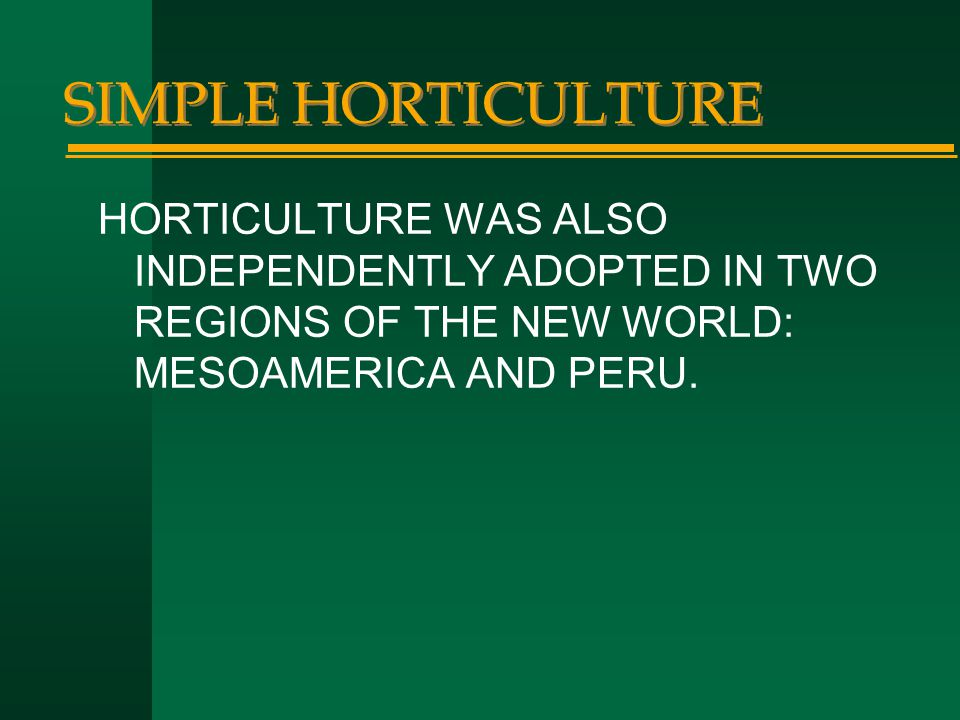 SIMPLE HORTICULTURE HORTICULTURE WAS ALSO INDEPENDENTLY ADOPTED IN TWO REGIONS OF THE NEW WORLD: MESOAMERICA AND PERU.