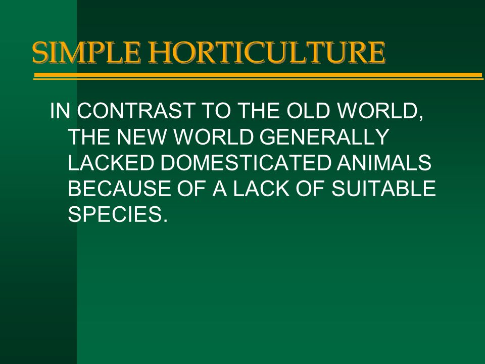 SIMPLE HORTICULTURE IN CONTRAST TO THE OLD WORLD, THE NEW WORLD GENERALLY LACKED DOMESTICATED ANIMALS BECAUSE OF A LACK OF SUITABLE SPECIES.