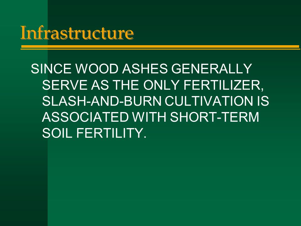 Infrastructure SINCE WOOD ASHES GENERALLY SERVE AS THE ONLY FERTILIZER, SLASH-AND-BURN CULTIVATION IS ASSOCIATED WITH SHORT-TERM SOIL FERTILITY.