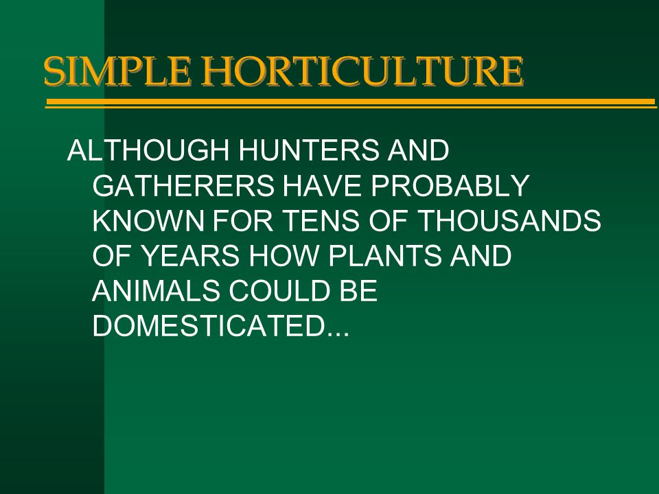 SIMPLE HORTICULTURE ALTHOUGH HUNTERS AND GATHERERS HAVE PROBABLY KNOWN FOR TENS OF THOUSANDS OF YEARS HOW PLANTS AND ANIMALS COULD BE DOMESTICATED...