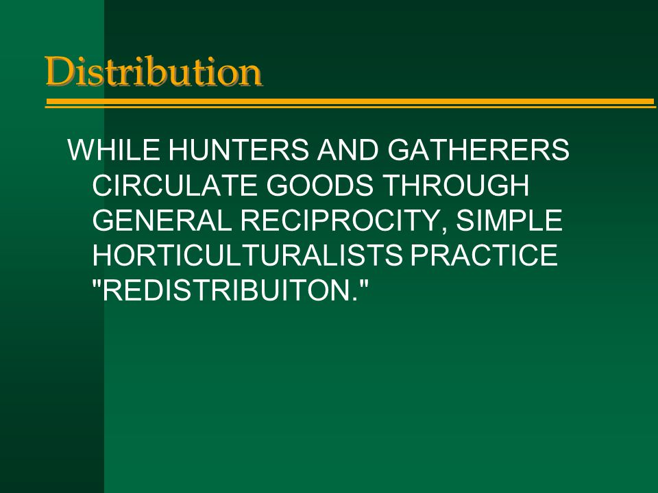 Distribution WHILE HUNTERS AND GATHERERS CIRCULATE GOODS THROUGH GENERAL RECIPROCITY, SIMPLE HORTICULTURALISTS PRACTICE REDISTRIBUITON.