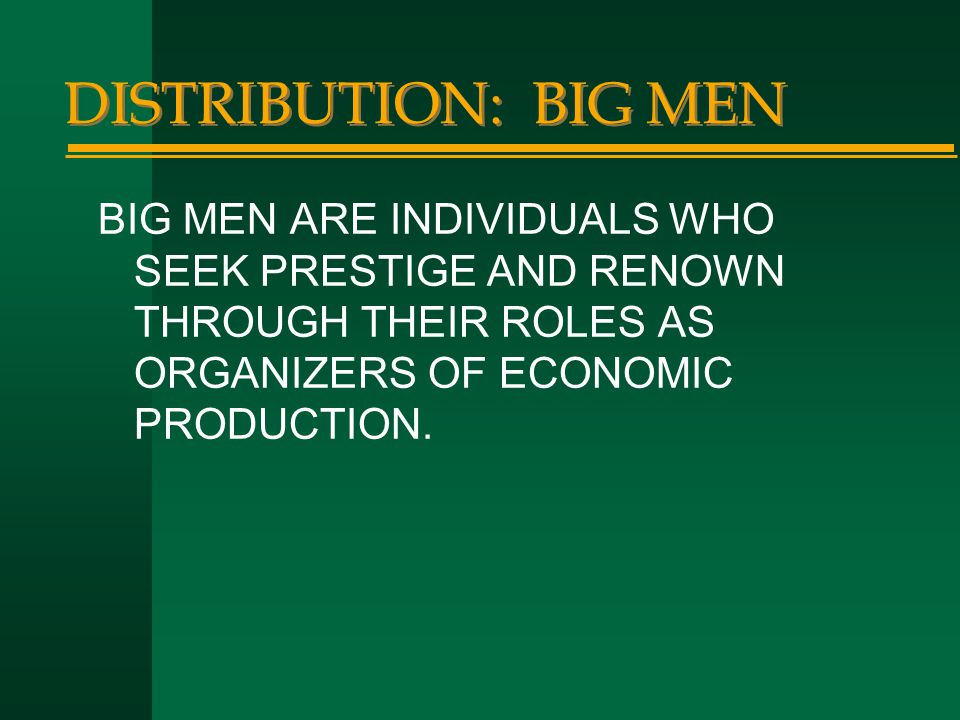 DISTRIBUTION: BIG MEN BIG MEN ARE INDIVIDUALS WHO SEEK PRESTIGE AND RENOWN THROUGH THEIR ROLES AS ORGANIZERS OF ECONOMIC PRODUCTION.