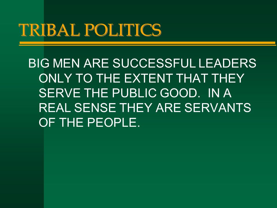 TRIBAL POLITICS BIG MEN ARE SUCCESSFUL LEADERS ONLY TO THE EXTENT THAT THEY SERVE THE PUBLIC GOOD.