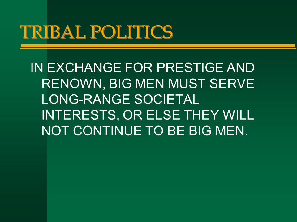 TRIBAL POLITICS IN EXCHANGE FOR PRESTIGE AND RENOWN, BIG MEN MUST SERVE LONG-RANGE SOCIETAL INTERESTS, OR ELSE THEY WILL NOT CONTINUE TO BE BIG MEN.