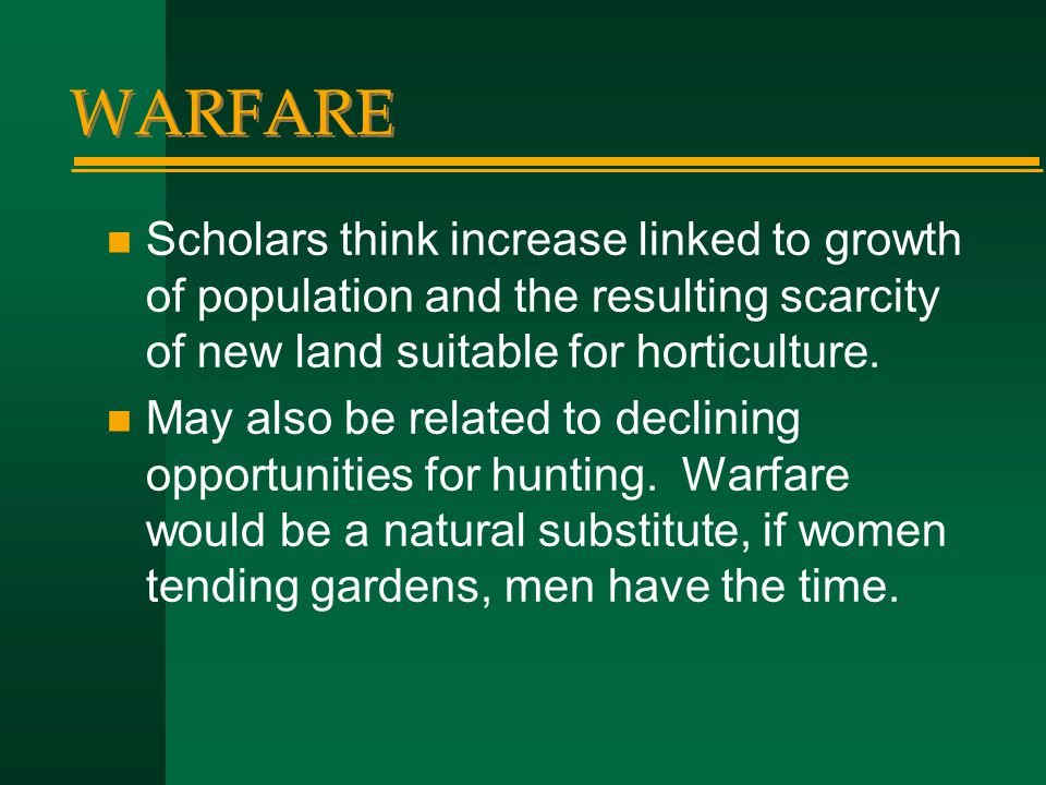 WARFARE Scholars think increase linked to growth of population and the resulting scarcity of new land suitable for horticulture.