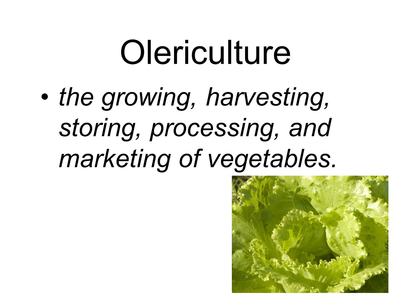 Olericulture the growing, harvesting, storing, processing, and marketing of vegetables.