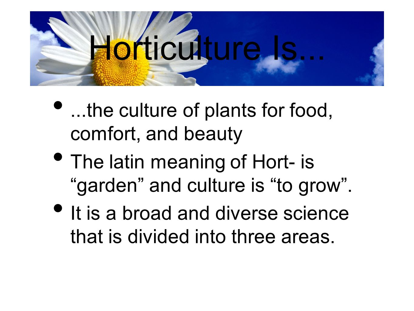 Horticulture Is... ...the culture of plants for food, comfort, and beauty. The latin meaning of Hort- is garden and culture is to grow .