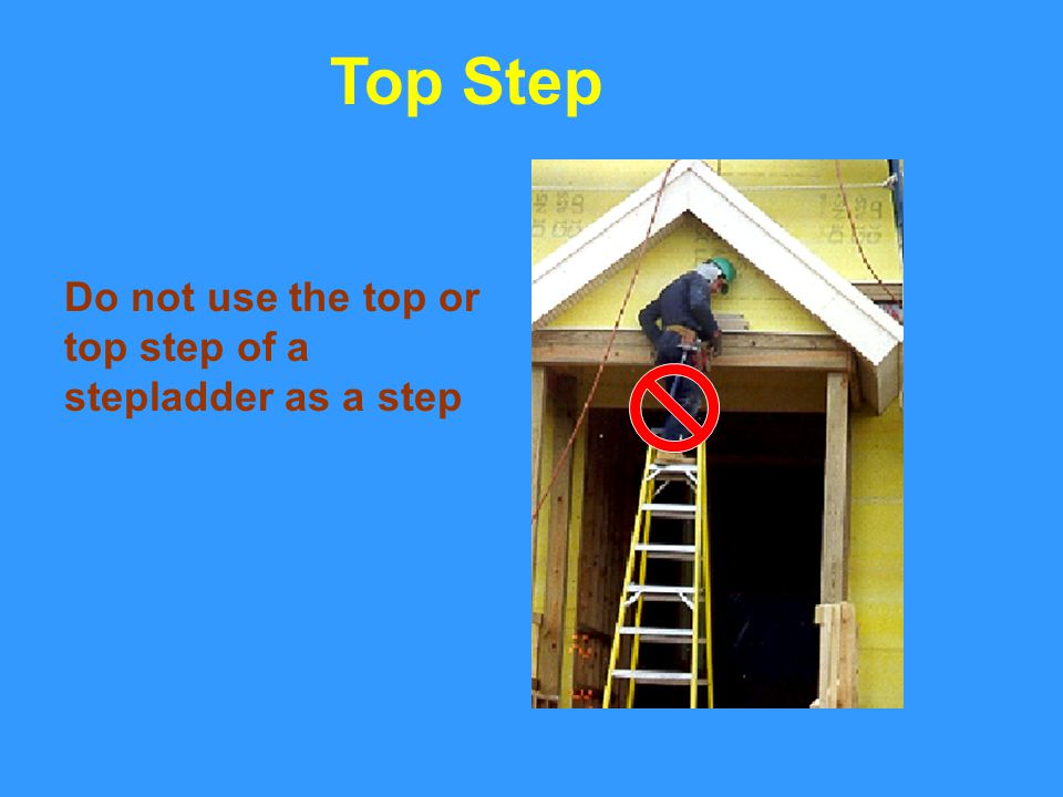Top Step Do not use the top or top step of a stepladder as a step