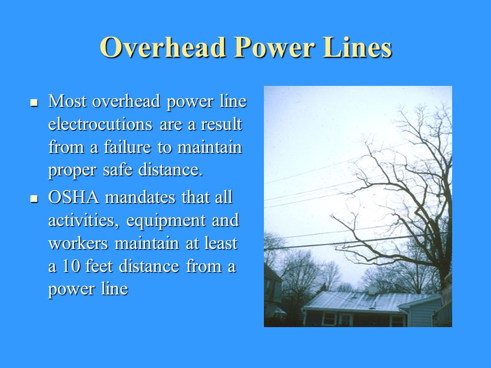 Overhead Power Lines Most overhead power line electrocutions are a result from a failure to maintain proper safe distance.