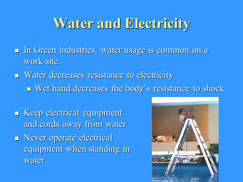 Water and Electricity In Green industries, water usage is common on a work site. Water decreases resistance to electricity.
