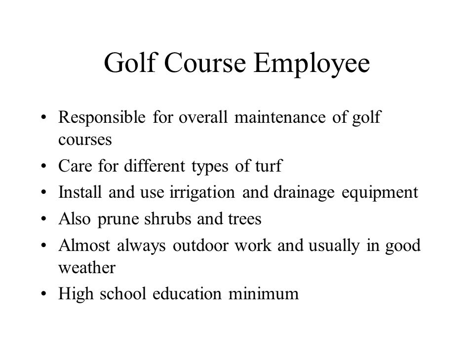 Golf Course Employee Responsible for overall maintenance of golf courses. Care for different types of turf.