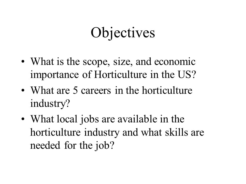 Objectives What is the scope, size, and economic importance of Horticulture in the US What are 5 careers in the horticulture industry