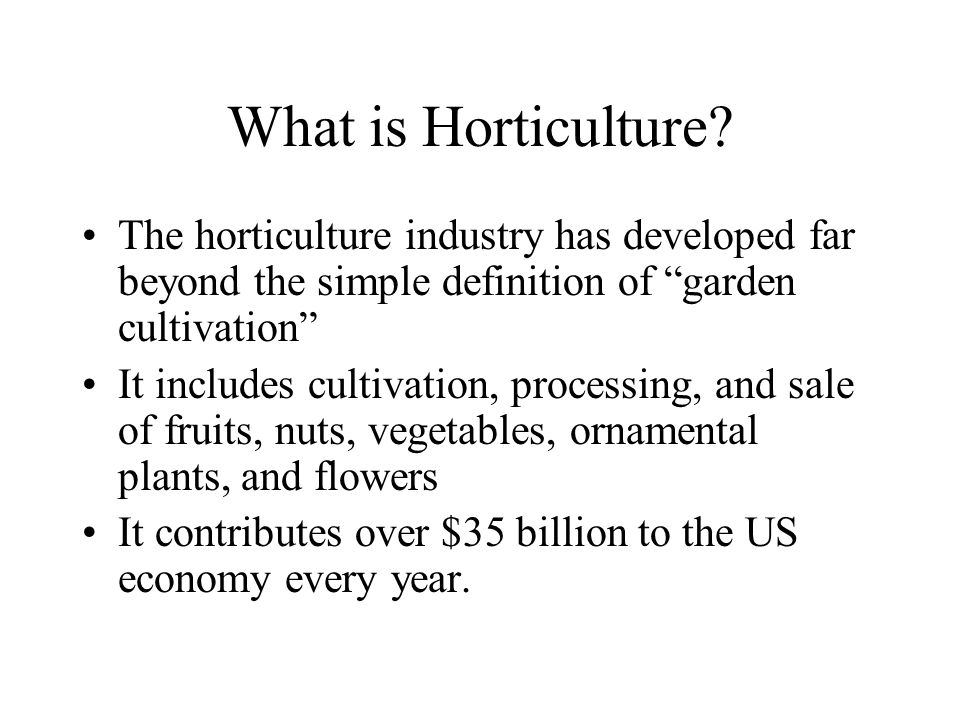 What is Horticulture The horticulture industry has developed far beyond the simple definition of garden cultivation