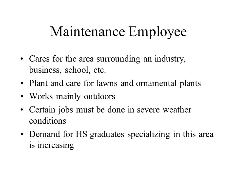 Maintenance Employee Cares for the area surrounding an industry, business, school, etc. Plant and care for lawns and ornamental plants.