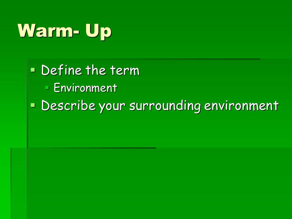 Warm- Up Define the term Describe your surrounding environment