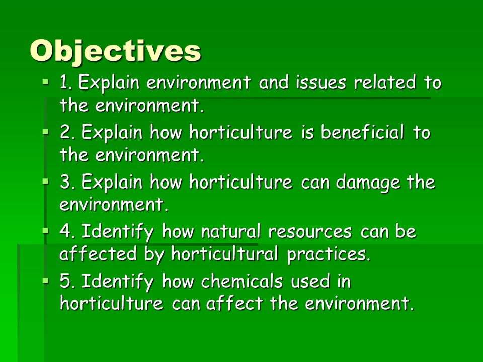 Objectives 1. Explain environment and issues related to the environment. 2. Explain how horticulture is beneficial to the environment.