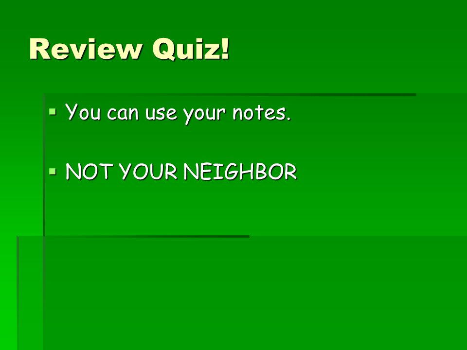Review Quiz! You can use your notes. NOT YOUR NEIGHBOR
