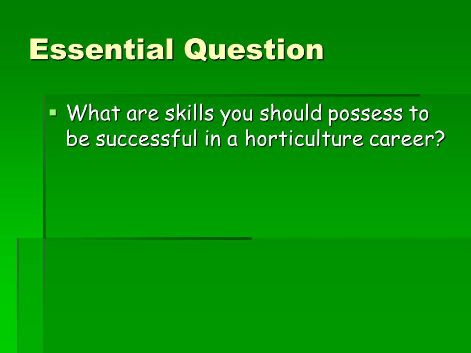 Essential Question What are skills you should possess to be successful in a horticulture career