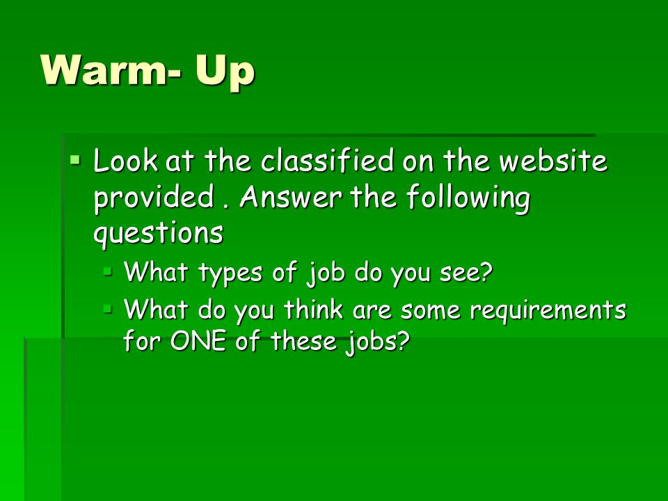 Warm- Up Look at the classified on the website provided . Answer the following questions. What types of job do you see