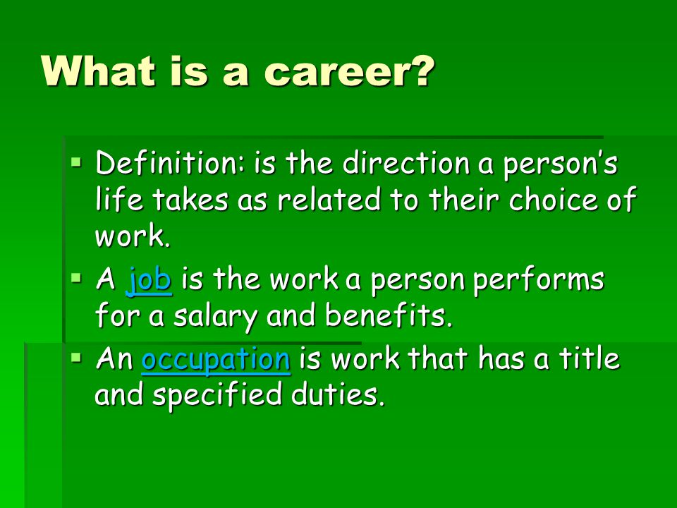 What is a career Definition: is the direction a person's life takes as related to their choice of work.