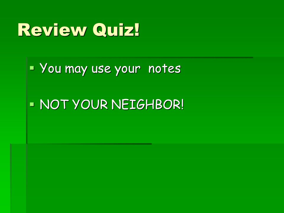 Review Quiz! You may use your notes NOT YOUR NEIGHBOR!