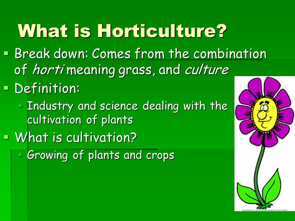 What is Horticulture Break down: Comes from the combination of horti meaning grass, and culture. Definition: