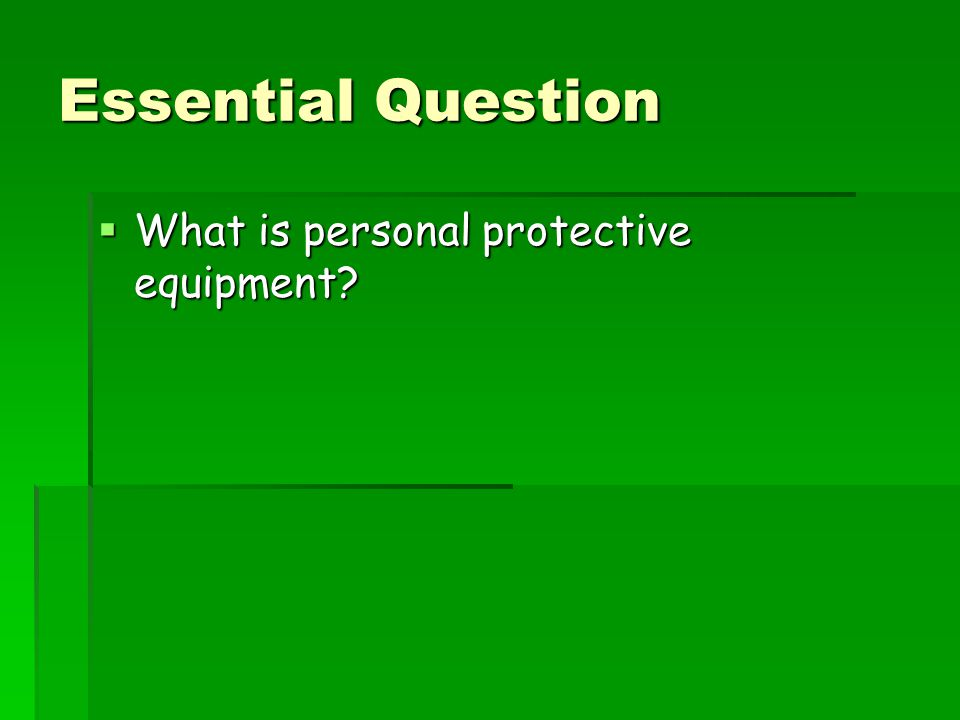Essential Question What is personal protective equipment