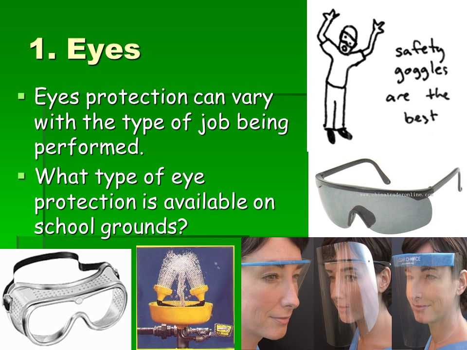 1. Eyes Eyes protection can vary with the type of job being performed.