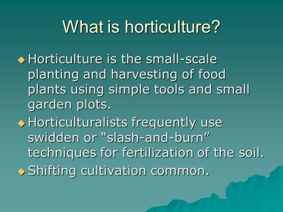 What is horticulture Horticulture is the small-scale planting and harvesting of food plants using simple tools and small garden plots.