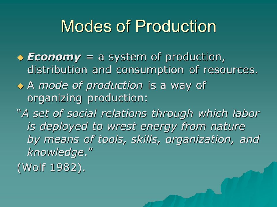 Modes of Production Economy = a system of production, distribution and consumption of resources.