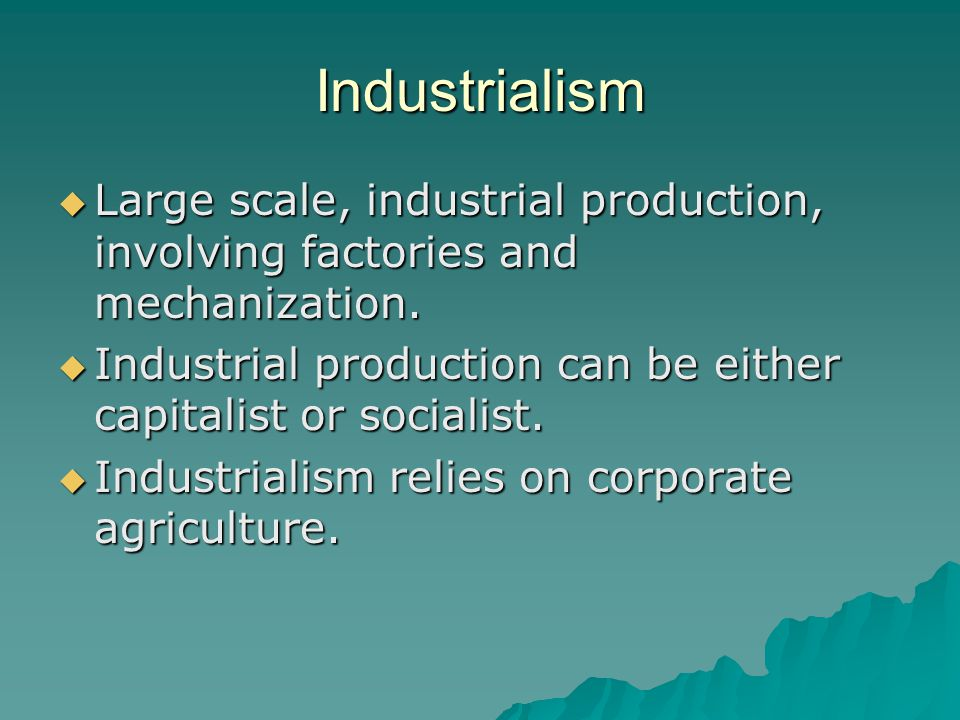 Industrialism Large scale, industrial production, involving factories and mechanization.