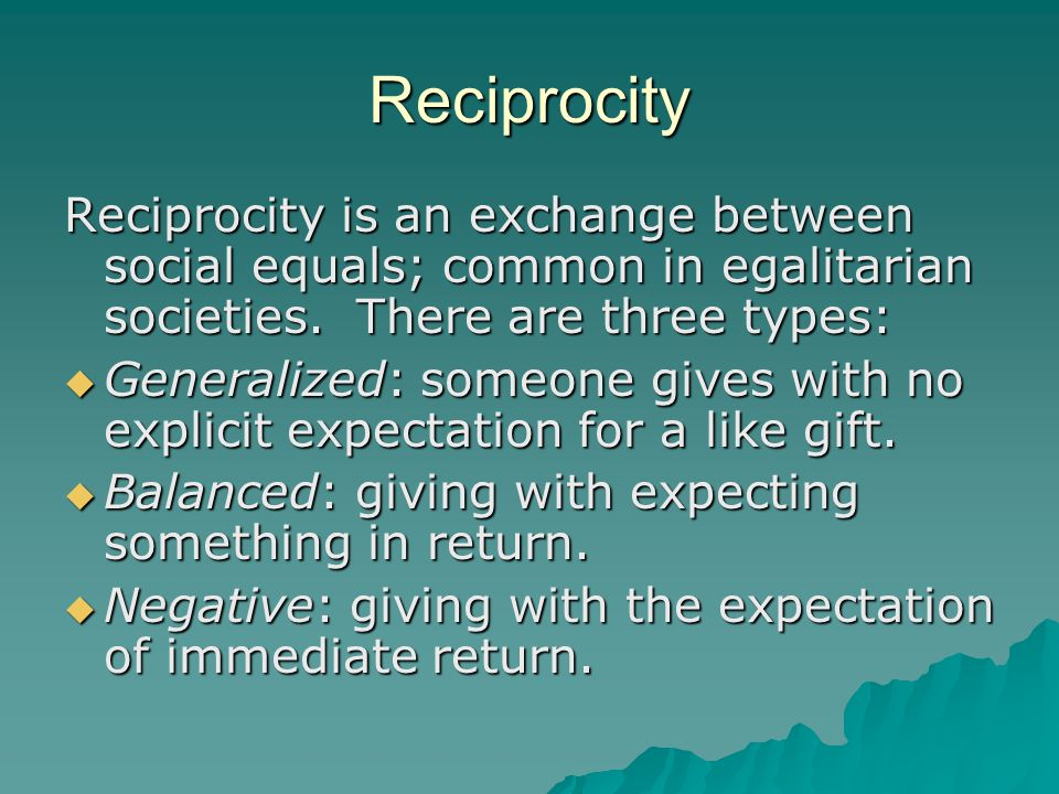 Reciprocity Reciprocity is an exchange between social equals; common in egalitarian societies. There are three types: