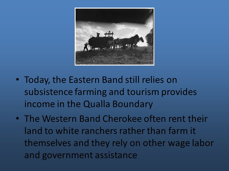 Today, the Eastern Band still relies on subsistence farming and tourism provides income in the Qualla Boundary