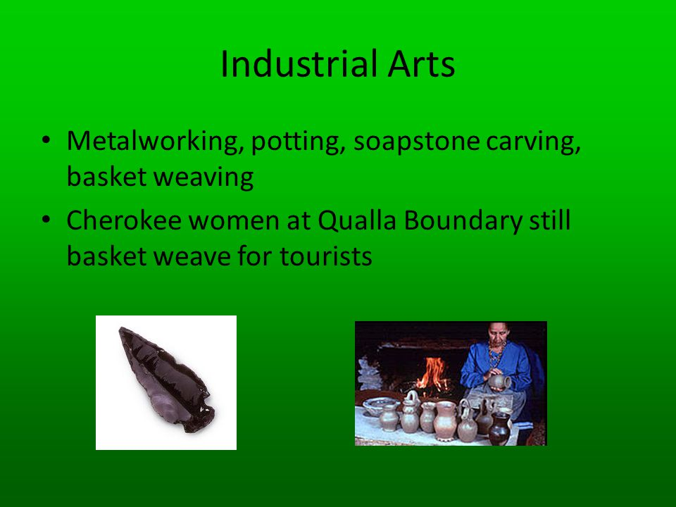 Industrial Arts Metalworking, potting, soapstone carving, basket weaving.