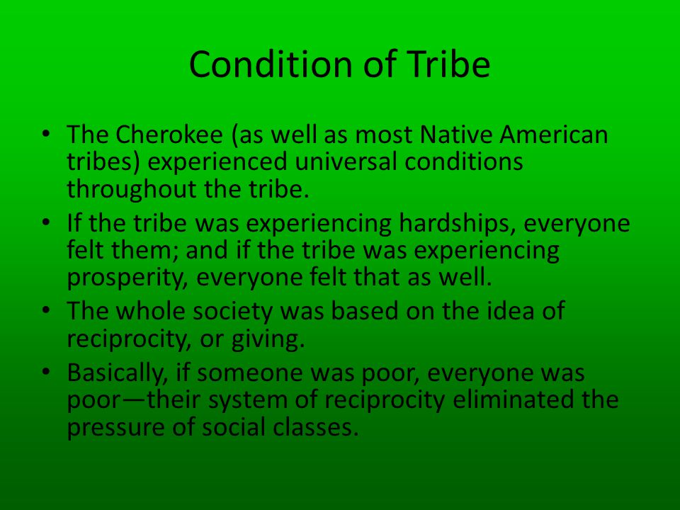Condition of Tribe The Cherokee (as well as most Native American tribes) experienced universal conditions throughout the tribe.