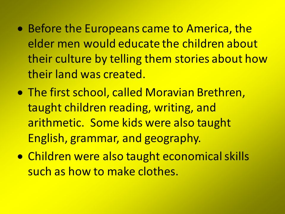 Before the Europeans came to America, the elder men would educate the children about their culture by telling them stories about how their land was created.
