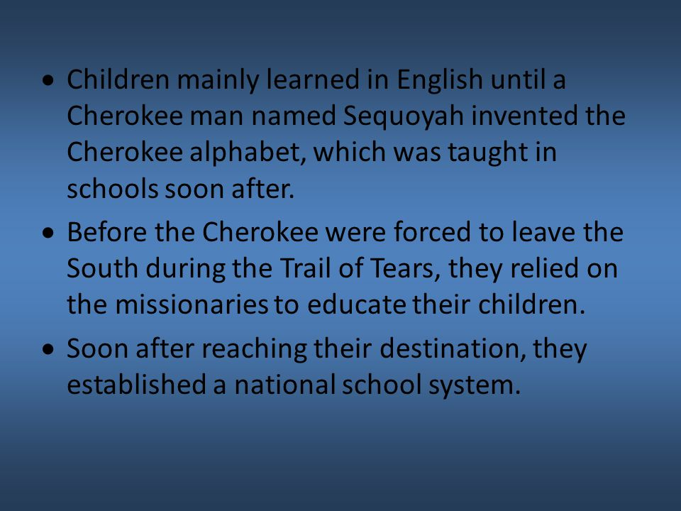 Children mainly learned in English until a Cherokee man named Sequoyah invented the Cherokee alphabet, which was taught in schools soon after.