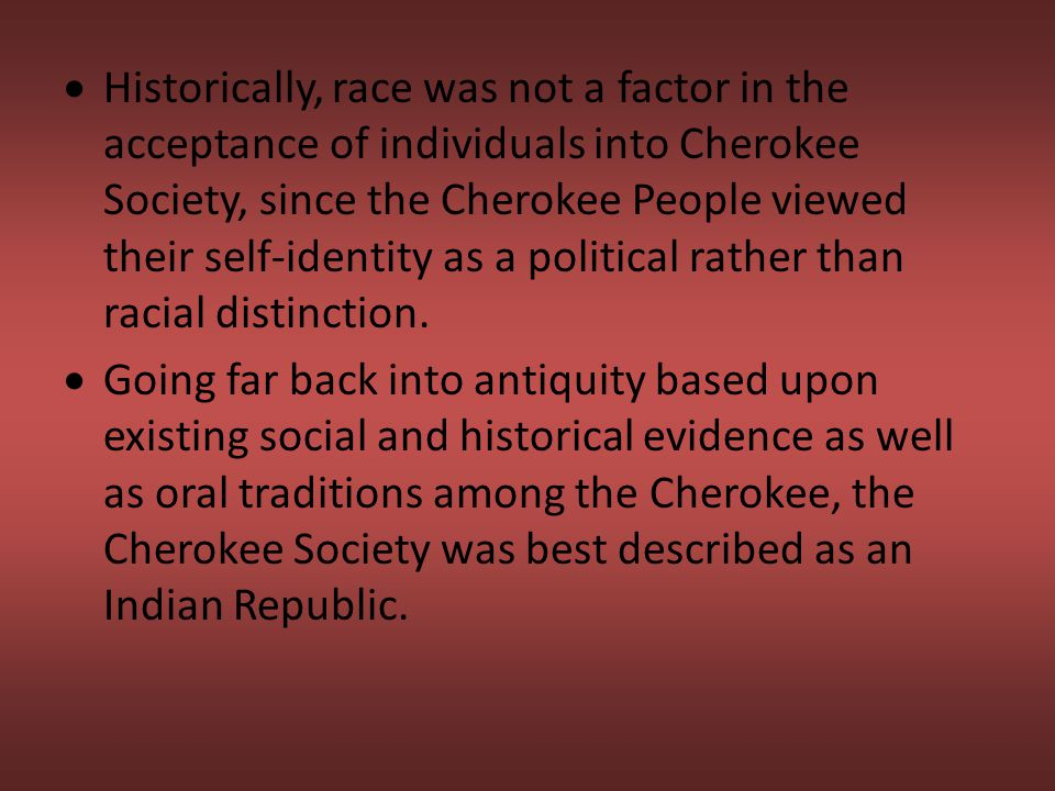 Historically, race was not a factor in the acceptance of individuals into Cherokee Society, since the Cherokee People viewed their self-identity as a political rather than racial distinction.