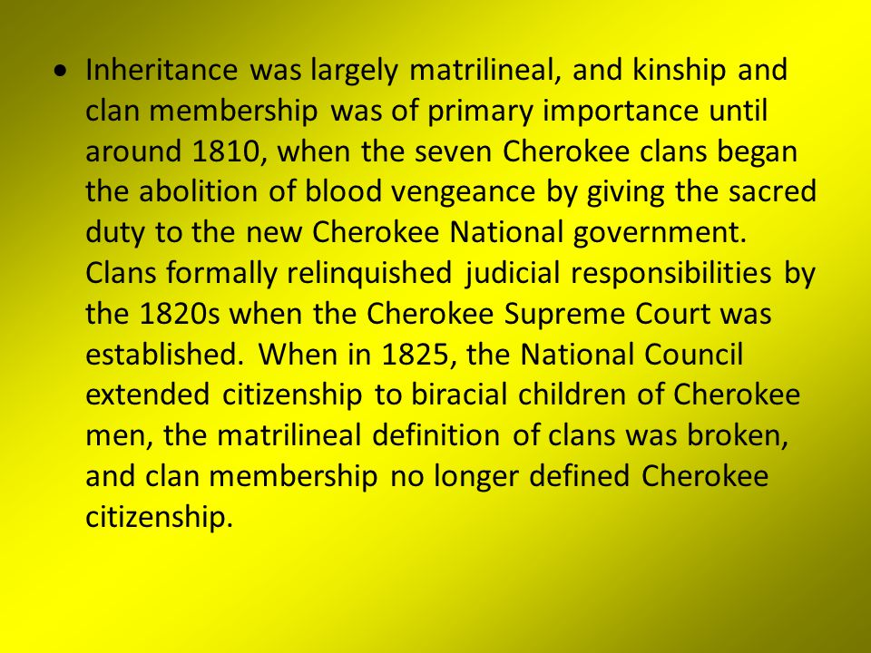 Inheritance was largely matrilineal, and kinship and clan membership was of primary importance until around 1810, when the seven Cherokee clans began the abolition of blood vengeance by giving the sacred duty to the new Cherokee National government.