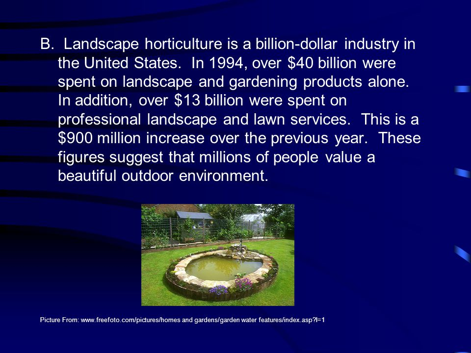B. Landscape horticulture is a billion-dollar industry in the United States. In 1994, over $40 billion were spent on landscape and gardening products alone. In addition, over $13 billion were spent on professional landscape and lawn services. This is a $900 million increase over the previous year. These figures suggest that millions of people value a beautiful outdoor environment.