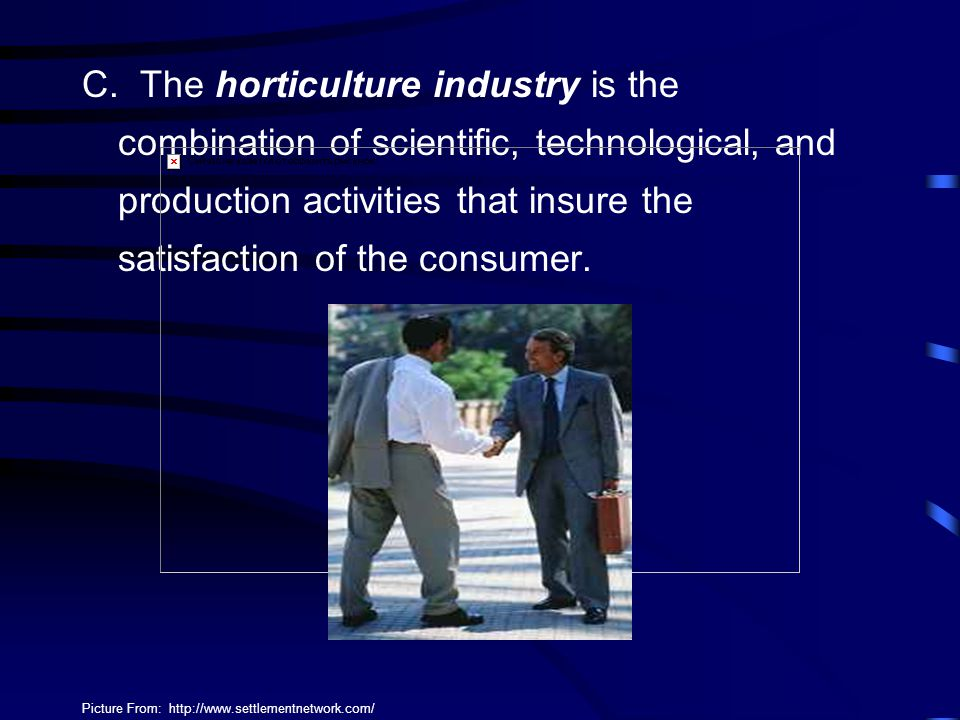 C. The horticulture industry is the combination of scientific, technological, and production activities that insure the satisfaction of the consumer.