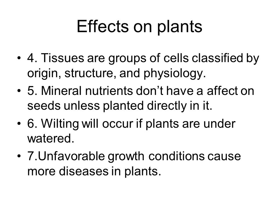 Effects on plants 4. Tissues are groups of cells classified by origin, structure, and physiology.