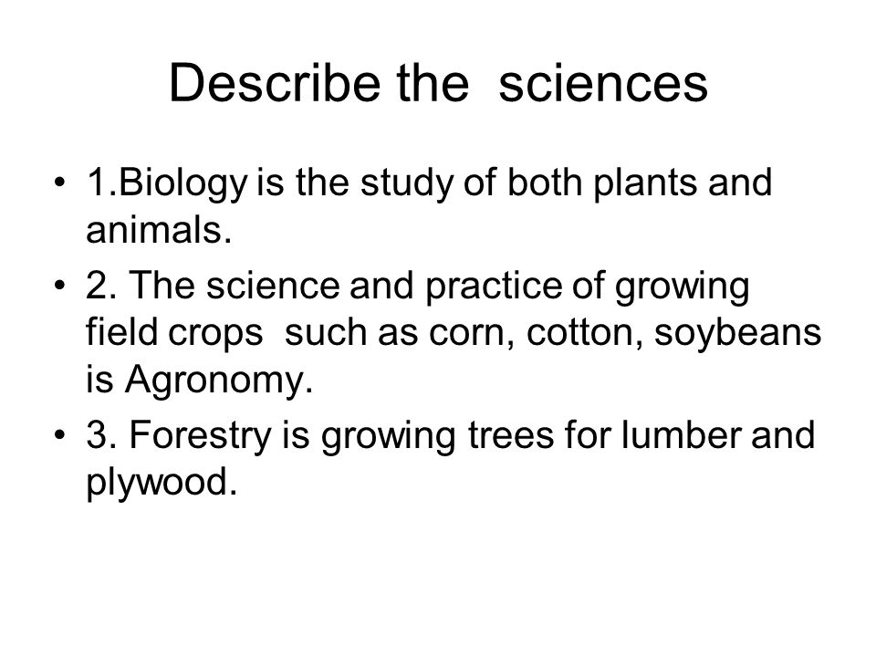 Describe the sciences 1.Biology is the study of both plants and animals.